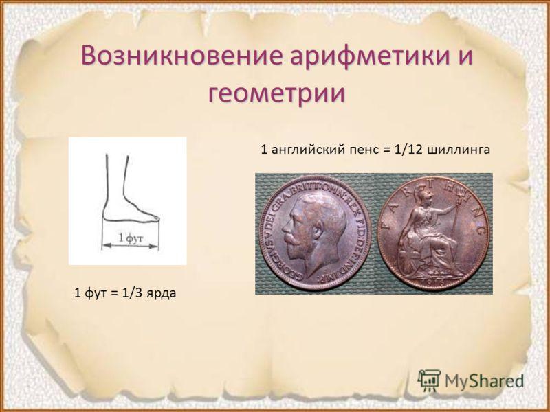 Возникновение арифметики и геометрии 1 английский пенс = 1/12 шиллинга 1 фут = 1/3 ярда