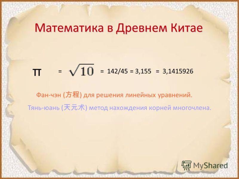 Математика в Древнем Китае π = 142/45 = 3,155== 3,1415926 Фан-чэн ( ) для решения линейных уравнений. Тянь-юань ( ) метод нахождения корней многочлена.