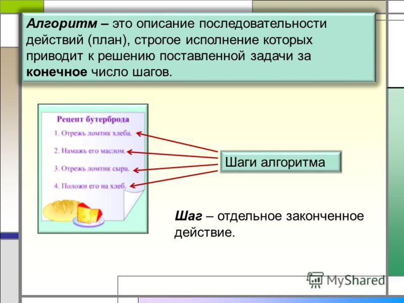 Алгоритм – это описание последовательности действий (план), строгое исполнение которых приводит к решению поставленной задачи за конечное число шагов. Шаг – отдельное законченное действие. Шаги алгоритма