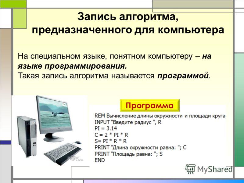 Запись алгоритма, предназначенного для компьютера На специальном языке, понятном компьютеру – на языке программирования. Такая запись алгоритма называется программой. Программа