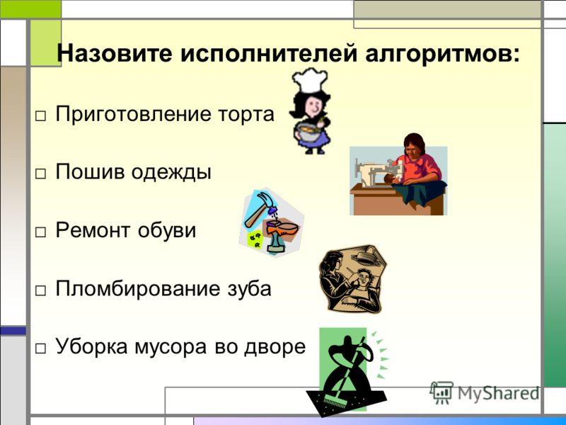 Назовите исполнителей алгоритмов: Приготовление торта Пошив одежды Ремонт обуви Пломбирование зуба Уборка мусора во дворе