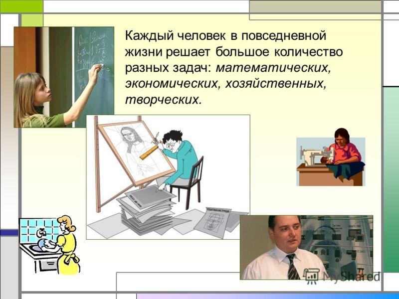 Каждый человек в повседневной жизни решает большое количество разных задач: математических, экономических, хозяйственных, творческих.