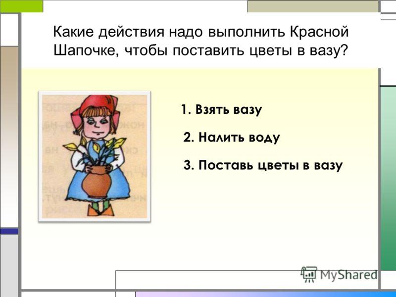 Какие действия надо выполнить Красной Шапочке, чтобы поставить цветы в вазу? 1. Взять вазу 2. Налить воду 3. Поставь цветы в вазу