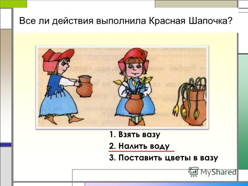 Все ли действия выполнила Красная Шапочка? 1. Взять вазу 2. Налить воду 3. Поставить цветы в вазу