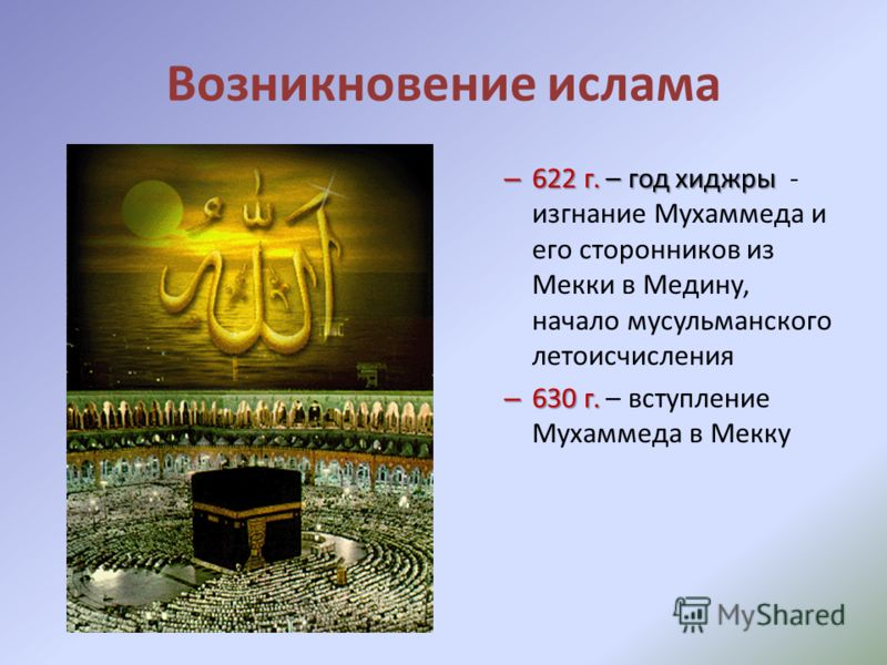 Возникновение ислама – 622 г. – год хиджры – 622 г. – год хиджры - изгнание Мухаммеда и его сторонников из Мекки в Медину, начало мусульманского летоисчисления – 630 г. – 630 г. – вступление Мухаммеда в Мекку