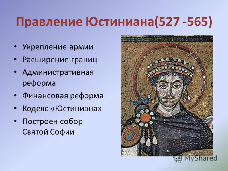 Правление Юстиниана(527 -565) Укрепление армии Расширение границ Административная реформа Финансовая реформа Кодекс «Юстиниана» Построен собор Святой Софии