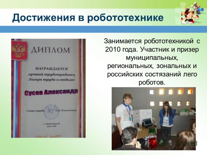 Достижения в робототехнике Занимается робототехникой с 2010 года. Участник и призер муниципальных, региональных, зональных и российских состязаний лего роботов.