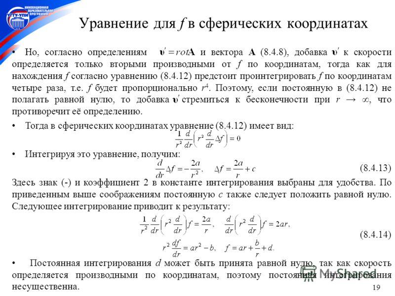 19 Уравнение для f в сферических координатах Но, согласно определениям и вектора A (8.4.8), добавка к скорости определяется только вторыми производными от f по координатам, тогда как для нахождения f согласно уравнению (8.4.12) предстоит проинтегриро
