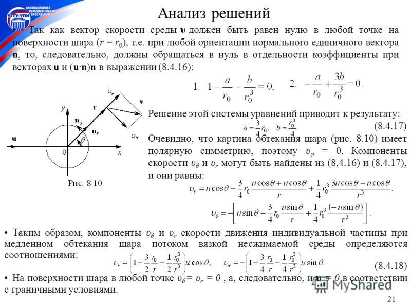 21 Таким образом, компоненты υ θ и υ r скорости движения индивидуальной частицы при медленном обтекания шара потоком вязкой несжимаемой среды определяются соотношениями: (8.4.18) На поверхности шара в любой точке υ θ = υ r = 0, а, следовательно, и υ