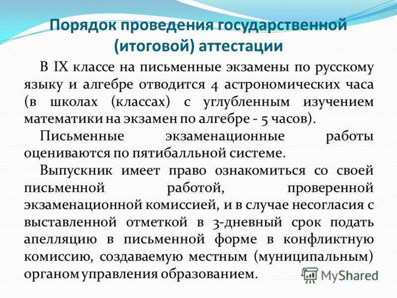 Порядок проведения государственной (итоговой) аттестации В IX классе на письменные экзамены по русскому языку и алгебре отводится 4 астрономических часа (в школах (классах) с углубленным изучением математики на экзамен по алгебре - 5 часов). Письменн