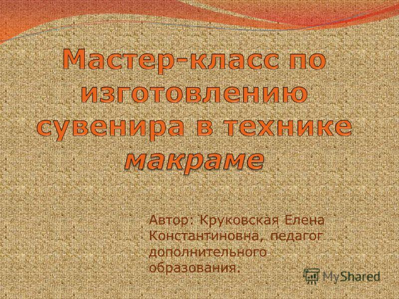Автор: Круковская Елена Константиновна, педагог дополнительного образования.