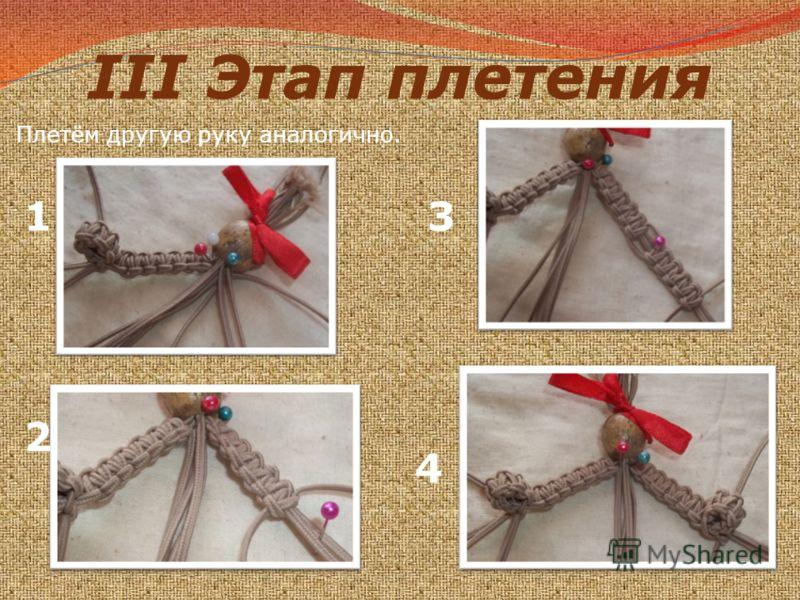 III Этап плетения Плетём другую руку аналогично. 1 2 3 4