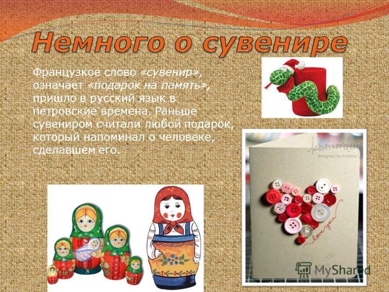 Французкое слово «сувенир», означает «подарок на память», пришло в русский язык в петровские времена. Раньше сувениром считали любой подарок, который напоминал о человеке, сделавшем его.