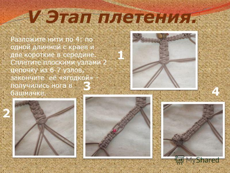 V Этап плетения. Разложите нити по 4: по одной длинной с краев и две короткие в середине. Сплетите плоскими узлами 2 цепочку из 6-7 узлов, закончите её «ягодкой» - получились нога в башмачке. 1 2 3 4