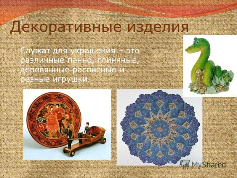 Декоративные изделия Служат для украшения – это различные панно, глиняные, деревянные расписные и резные игрушки.