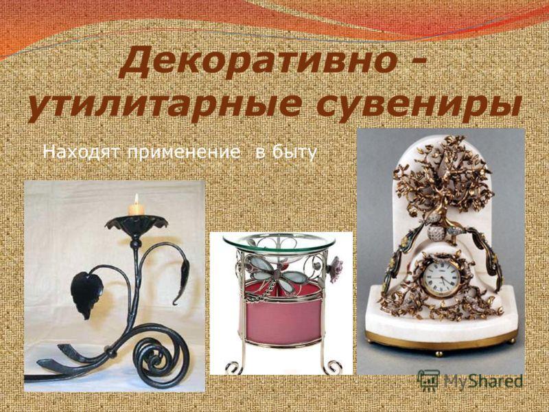 Декоративно - утилитарные сувениры Находят применение в быту