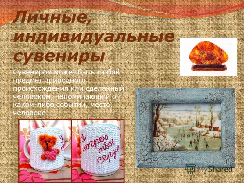 Личные, индивидуальные сувениры Сувениром может быть любой предмет природного происхождения или сделанный человеком, напоминающий о каком-либо событии, месте, человеке.