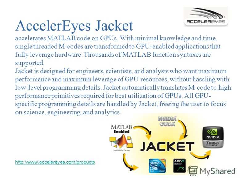 AccelerEyes Jacket accelerates MATLAB code on GPUs. With minimal knowledge and time, single threaded M-codes are transformed to GPU-enabled applications that fully leverage hardware. Thousands of MATLAB function syntaxes are supported. Jacket is desi
