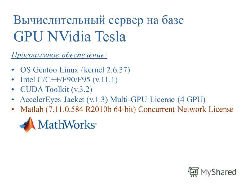 Вычислительный сервер на базе GPU NVidia Tesla Программное обеспечение: OS Gentoo Linux (kernel 2.6.37) Intel C/C++/F90/F95 (v.11.1) CUDA Toolkit (v.3.2) AccelerEyes Jacket (v.1.3) Multi-GPU License (4 GPU) Matlab (7.11.0.584 R2010b 64-bit) Concurren