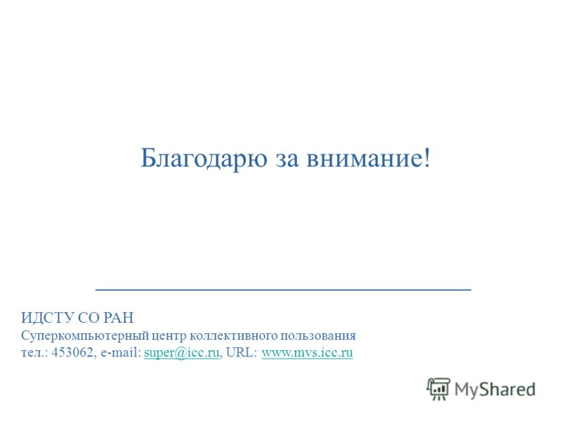 Благодарю за внимание! ИДСТУ СО РАН Суперкомпьютерный центр коллективного пользования тел.: 453062, e-mail: super@icc.ru, URL: www.mvs.icc.rusuper@icc.ruwww.mvs.icc.ru