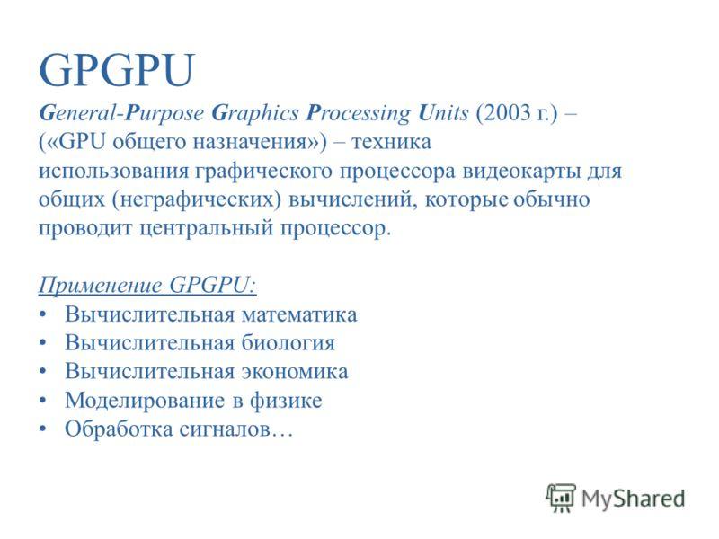 GPGPU General-Purpose Graphics Processing Units (2003 г.) – («GPU общего назначения») – техника использования графического процессора видеокарты для общих (неграфических) вычислений, которые обычно проводит центральный процессор. Применение GPGPU: Вы