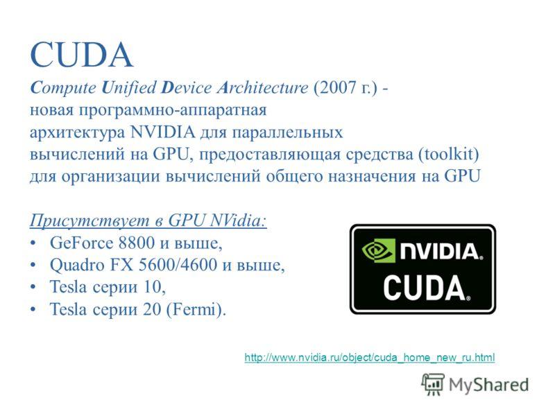 CUDA Compute Unified Device Architecture (2007 г.) - новая программно-аппаратная архитектура NVIDIA для параллельных вычислений на GPU, предоставляющая средства (toolkit) для организации вычислений общего назначения на GPU Присутствует в GPU NVidia: