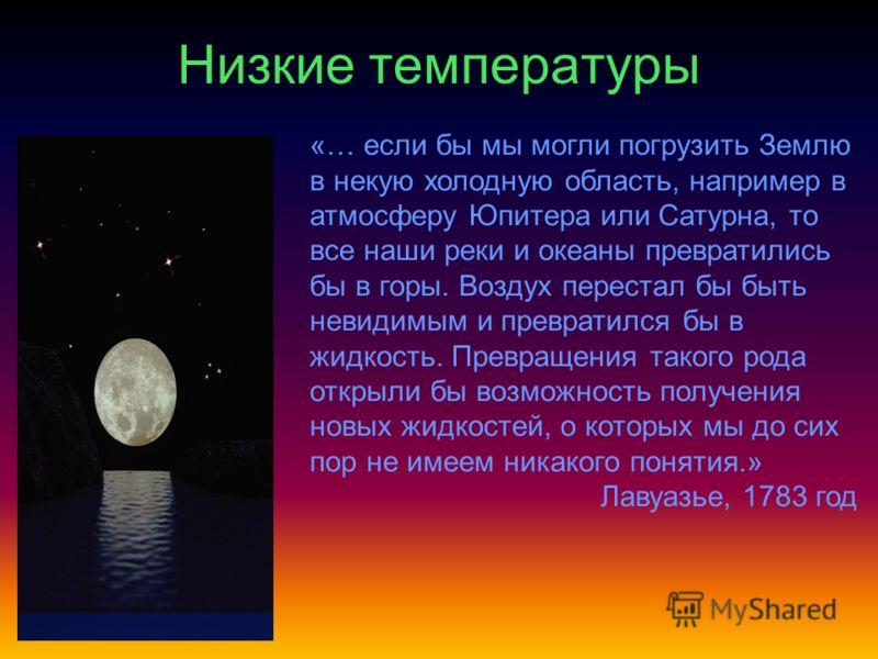 Низкие температуры «… если бы мы могли погрузить Землю в некую холодную область, например в атмосферу Юпитера или Сатурна, то все наши реки и океаны превратились бы в горы. Воздух перестал бы быть невидимым и превратился бы в жидкость. Превращения та