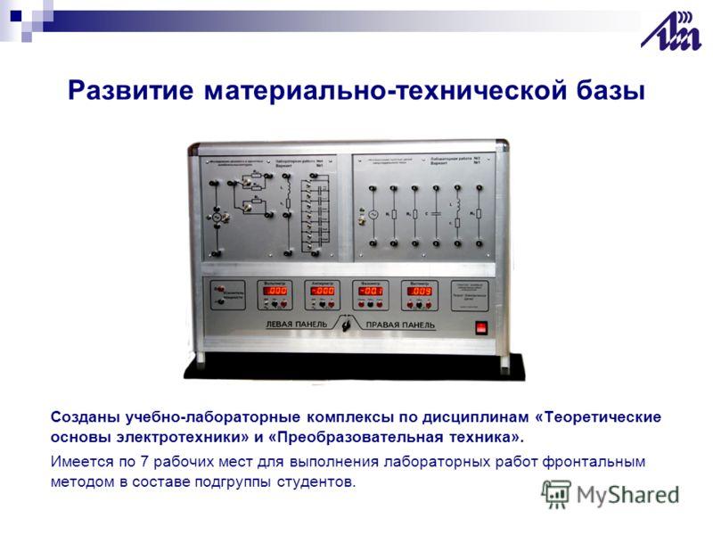Развитие материально-технической базы Созданы учебно-лабораторные комплексы по дисциплинам «Теоретические основы электротехники» и «Преобразовательная техника». Имеется по 7 рабочих мест для выполнения лабораторных работ фронтальным методом в составе