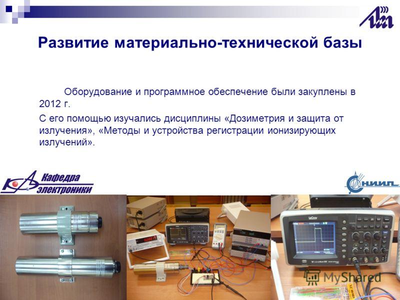 Развитие материально-технической базы Оборудование и программное обеспечение были закуплены в 2012 г. С его помощью изучались дисциплины «Дозиметрия и защита от излучения», «Методы и устройства регистрации ионизирующих излучений».