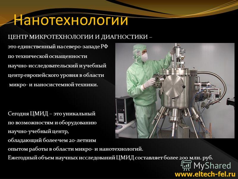 Нанотехнологии ЦЕНТР МИКРОТЕХНОЛОГИИ И ДИАГНОСТИКИ – это единственный на северо-западе РФ по технической оснащенности научно-исследовательский и учебный центр европейского уровня в области микро- и наносистемной техники. Сегодня ЦМИД – это уникальный