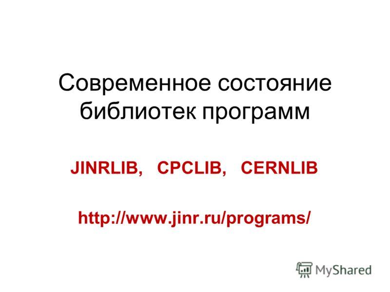 Современное состояние библиотек программ JINRLIB, CPCLIB, CERNLIB http://www.jinr.ru/programs/