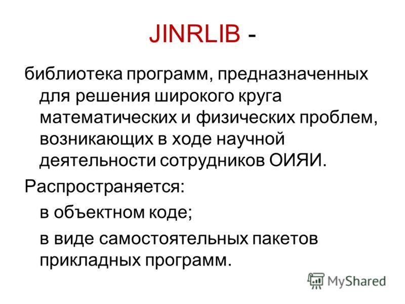 JINRLIB - библиотека программ, предназначенных для решения широкого круга математических и физических проблем, возникающих в ходе научной деятельности сотрудников ОИЯИ. Pаспространяется: в объектном коде; в виде самостоятельных пакетов прикладных про