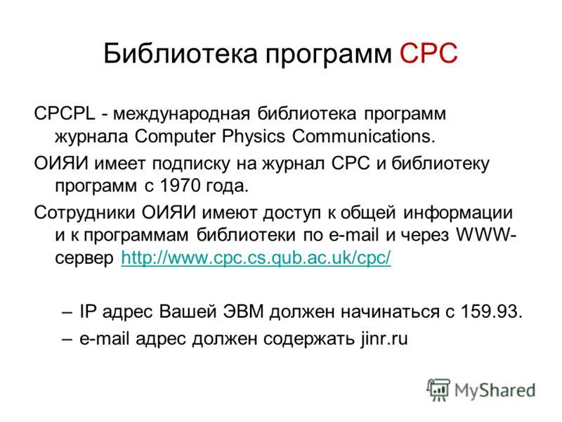Библиотека программ CPC CPCPL - международная библиотека программ журнала Computer Physics Communications. ОИЯИ имеет подписку на журнал СРС и библиотеку программ с 1970 года. Сотрудники ОИЯИ имеют доступ к общей информации и к программам библиотеки