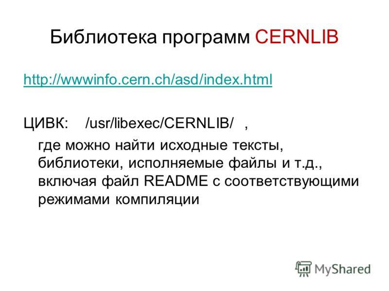 Библиотека программ CERNLIB http://wwwinfo.cern.ch/asd/index.html ЦИВК: /usr/libexec/CERNLIB/, где можно найти исходные тексты, библиотеки, исполняемые файлы и т.д., включая файл README с соответствующими режимами компиляции