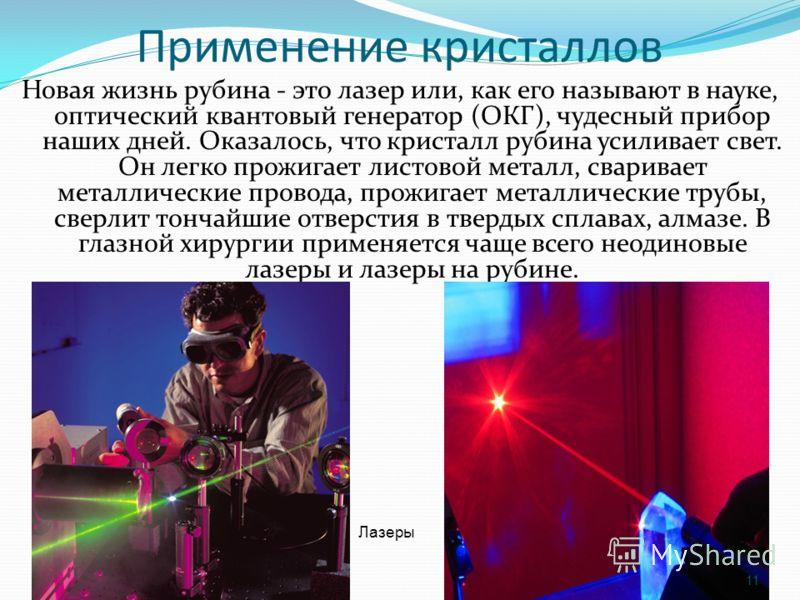 Применение кристаллов Новая жизнь рубина - это лазер или, как его называют в науке, оптический квантовый генератор (ОКГ), чудесный прибор наших дней. Оказалось, что кристалл рубина усиливает свет. Он легко прожигает листовой металл, сваривает металли