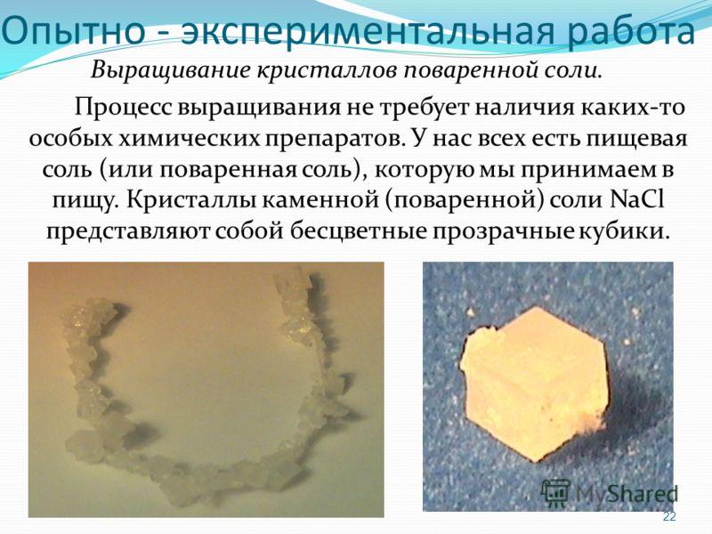 Опытно - экспериментальная работа Выращивание кристаллов поваренной соли. Процесс выращивания не требует наличия каких-то особых химических препаратов. У нас всех есть пищевая соль (или поваренная соль), которую мы принимаем в пищу. Кристаллы каменно