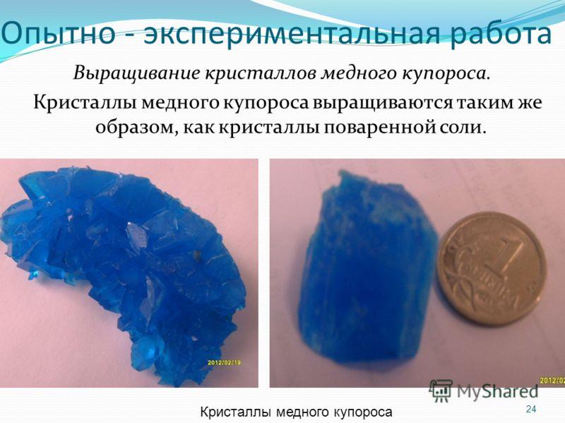 Опытно - экспериментальная работа Выращивание кристаллов медного купороса. Кристаллы медного купороса выращиваются таким же образом, как кристаллы поваренной соли. 24 Кристаллы медного купороса