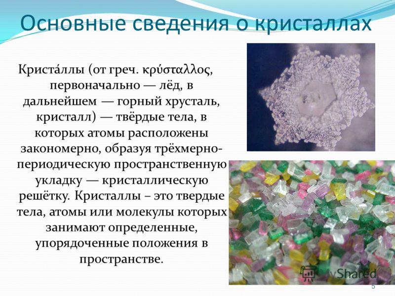 Основные сведения о кристаллах Криста́ллы (от греч. κρύσταλλος, первоначально лёд, в дальнейшем горный хрусталь, кристалл) твёрдые тела, в которых атомы расположены закономерно, образуя трёхмерно- периодическую пространственную укладку кристаллическу