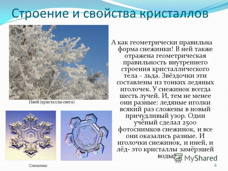 Строение и свойства кристаллов А как геометрически правильна форма снежинки! В ней также отражена геометрическая правильность внутреннего строения кристаллического тела – льда. Звёздочки эти составлены из тонких ледяных иголочек. У снежинок всегда ше