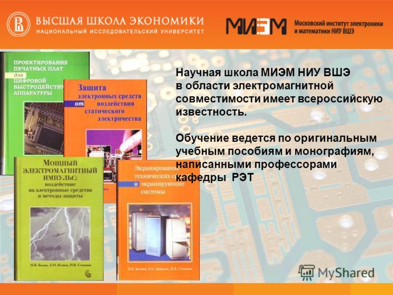 Научная школа МИЭМ НИУ ВШЭ в области электромагнитной совместимости имеет всероссийскую известность. Обучение ведется по оригинальным учебным пособиям и монографиям, написанными профессорами кафедры РЭТ