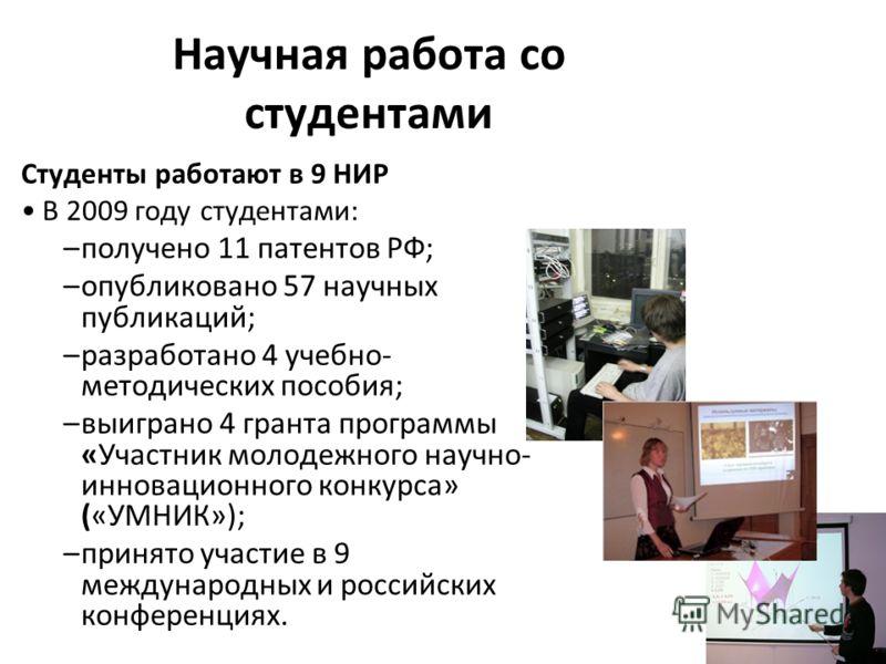 Научная работа со студентами Студенты работают в 9 НИР В 2009 году студентами: –получено 11 патентов РФ; –опубликовано 57 научных публикаций; –разработано 4 учебно- методических пособия; –выиграно 4 гранта программы «Участник молодежного научно- инно