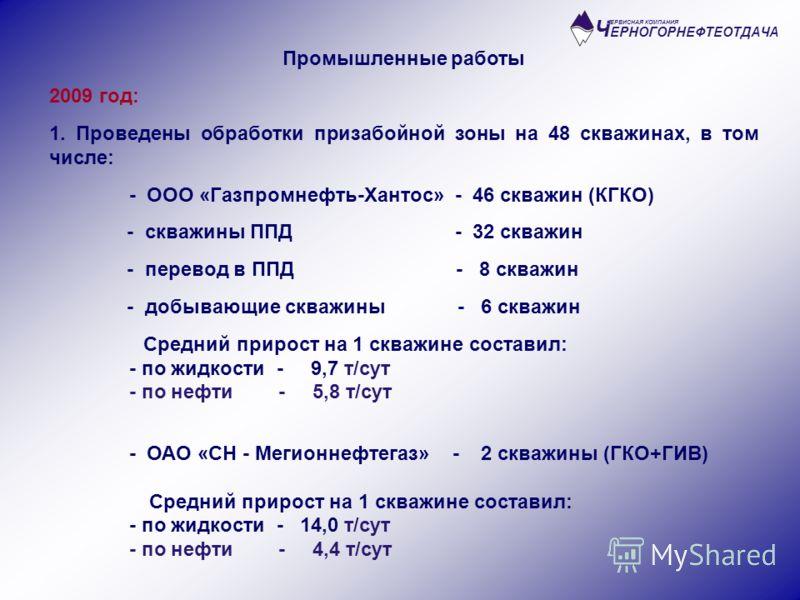 Ч ЕРНОГОРНЕФТЕОТДАЧА СЕРВИСНАЯ КОМПАНИЯ Промышленные работы 2009 год: 1. Проведены обработки призабойной зоны на 48 скважинах, в том числе: - ООО «Газпромнефть-Хантос» - 46 скважин (КГКО) - скважины ППД - 32 скважин - перевод в ППД - 8 скважин - добы