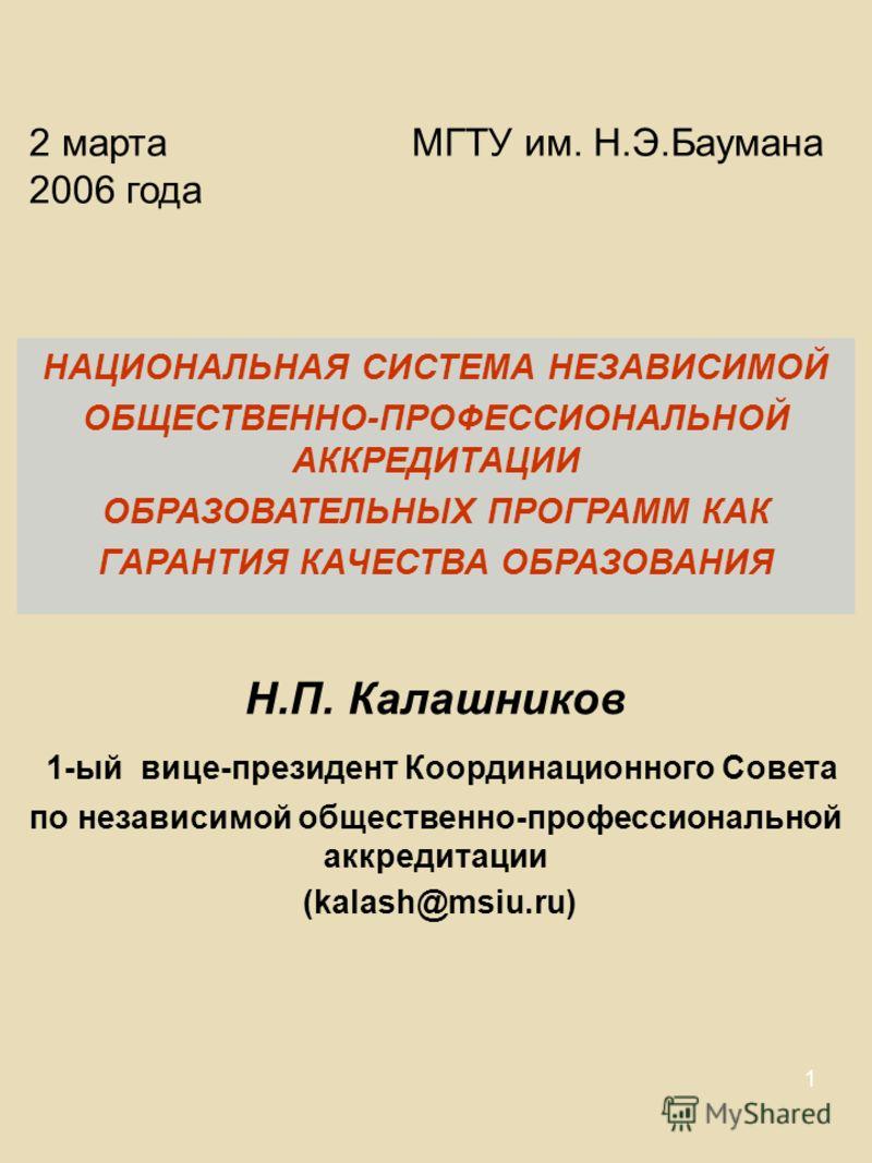 1 2 марта 2006 года МГТУ им. Н.Э.Баумана НАЦИОНАЛЬНАЯ СИСТЕМА НЕЗАВИСИМОЙ ОБЩЕСТВЕННО-ПРОФЕССИОНАЛЬНОЙ АККРЕДИТАЦИИ ОБРАЗОВАТЕЛЬНЫХ ПРОГРАММ КАК ГАРАНТИЯ КАЧЕСТВА ОБРАЗОВАНИЯ Н.П. Калашников 1-ый вице-президент Координационного Совета по независимой