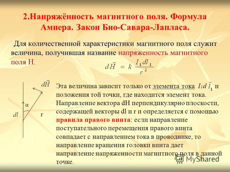 2.Напряжённость магнитного поля. Формула Ампера. Закон Био-Савара-Лапласа. Для количественной характеристики магнитного поля служит величина, получившая название напряженность магнитного поля Н. Для количественной характеристики магнитного поля служи