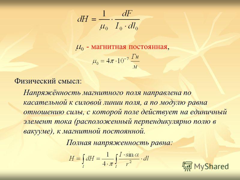, - магнитная постоянная, Физический смысл: Напряжённость магнитного поля направлена по касательной к силовой линии поля, а по модулю равна отношению силы, с которой поле действует на единичный элемент тока (расположенный перпендикулярно полю в вакуу