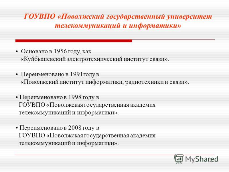 3 Основано в 1956 году, как «Куйбышевский электротехнический институт связи». Переименовано в 1991году в «Поволжский институт информатики, радиотехники и связи». Переименовано в 1998 году в ГОУВПО «Поволжская государственная академия телекоммуникаций