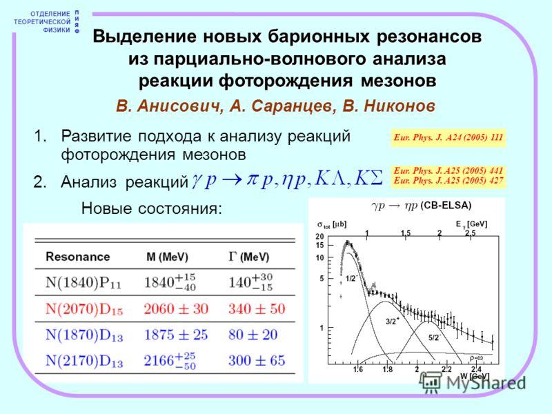 ОТДЕЛЕНИЕ ТЕОРЕТИЧЕСКОЙ ФИЗИКИ ПИЯФПИЯФ 1.Развитие подхода к анализу реакций фоторождения мезонов 2.Анализ реакций Eur. Phys. J. A24 (2005) 111 Eur. Phys. J. A25 (2005) 441 Eur. Phys. J. A25 (2005) 427 Выделение новых барионных резонансов из парциаль