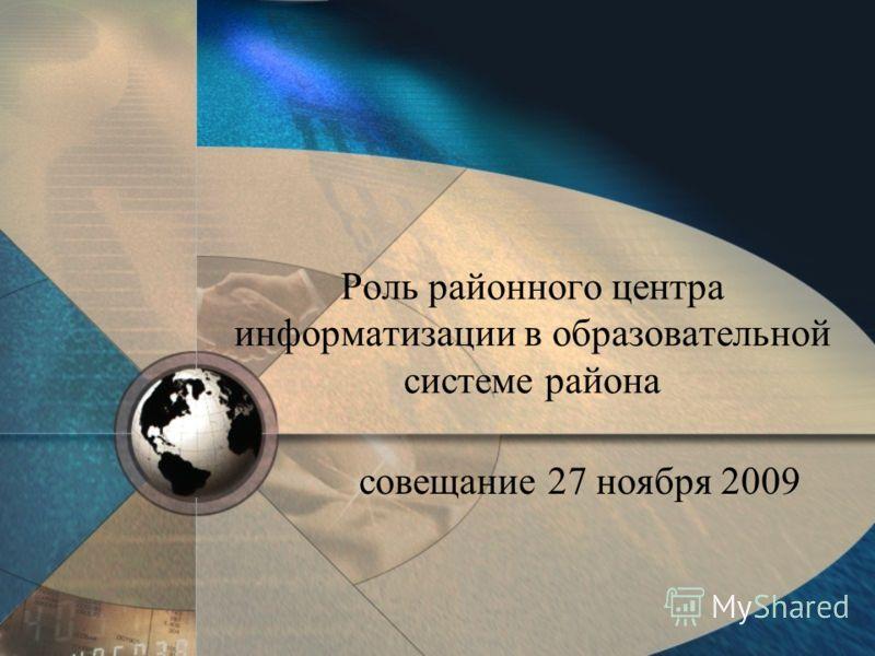Роль районного центра информатизации в образовательной системе района совещание 27 ноября 2009