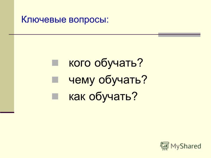 Ключевые вопросы: кого обучать? чему обучать? как обучать?