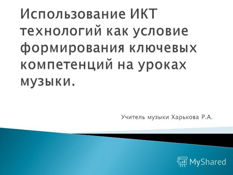 Учитель музыки Харькова Р.А.